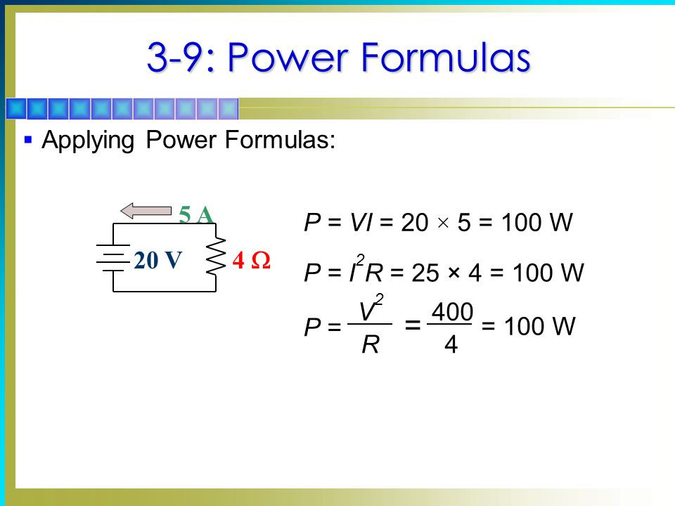 3-9: Power Formulas  Applying Power Formulas: 20 V 4  5 A P = VI = 20 × 5 = 100 W P = I 2 R = 25 × 4 = 100 W P = V2V2 R = 400 4 = 100 W