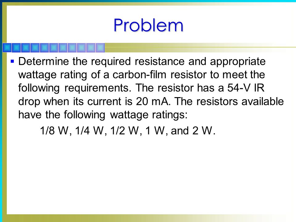 Problem  Determine the required resistance and appropriate wattage rating of a carbon-film resistor to meet the following requirements.