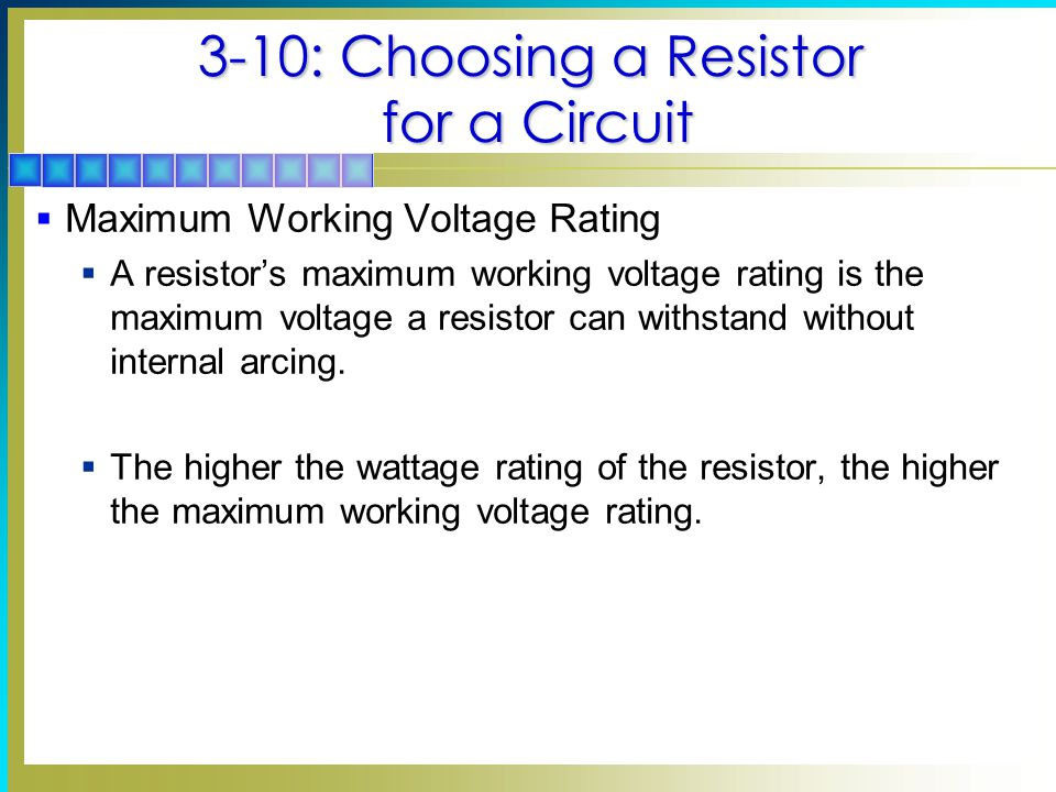 3-10: Choosing a Resistor for a Circuit  Maximum Working Voltage Rating  A resistor's maximum working voltage rating is the maximum voltage a resistor can withstand without internal arcing.