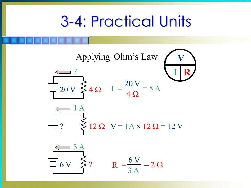 3-4: Practical Units ? 20 V 4  I = 20 V 4  = 5 A 1 A ? 12  V = 1A × 12  = 12 V 3 A 6 V? R = 6 V 3 A = 2  Applying Ohm's Law V IR