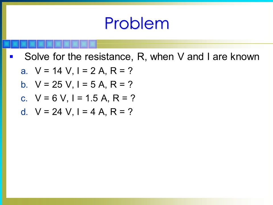 Problem  Solve for the resistance, R, when V and I are known a.