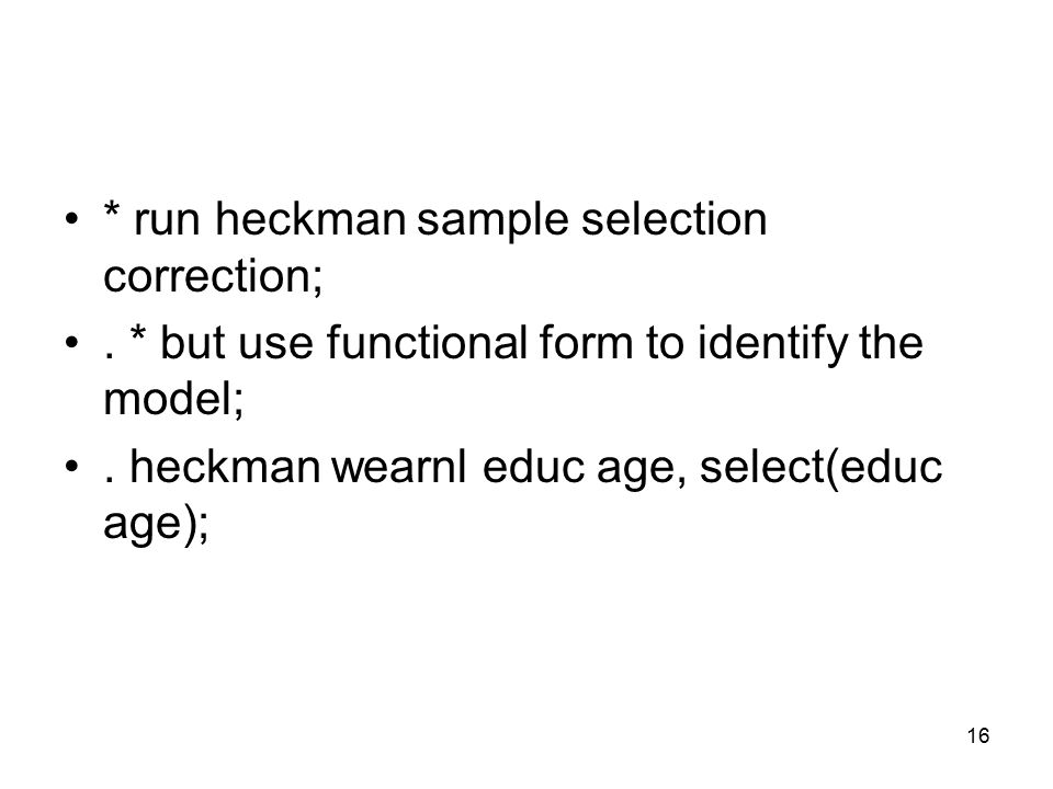 16 * run heckman sample selection correction;. * but use functional form to identify the model;.