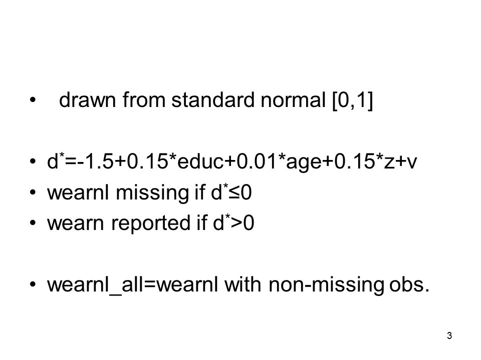 3 drawn from standard normal [0,1] d * = *educ+0.01*age+0.15*z+v wearnl missing if d * ≤0 wearn reported if d * >0 wearnl_all=wearnl with non-missing obs.