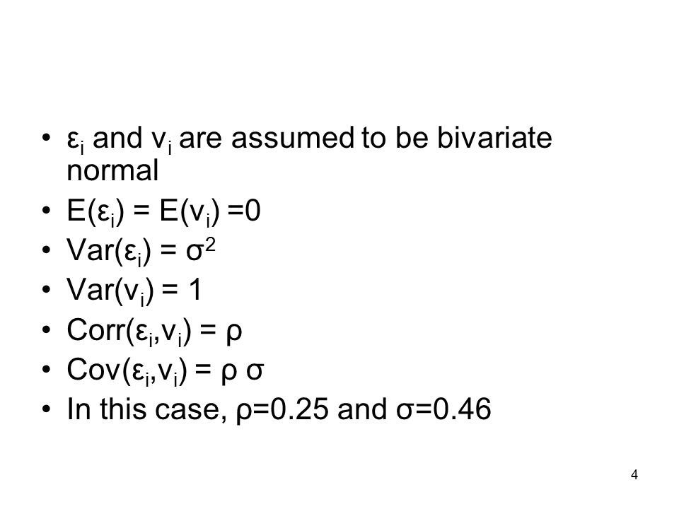 4 ε i and v i are assumed to be bivariate normal E(ε i ) = E(v i ) =0 Var(ε i ) = σ 2 Var(v i ) = 1 Corr(ε i,v i ) = ρ Cov(ε i,v i ) = ρ σ In this case, ρ=0.25 and σ=0.46