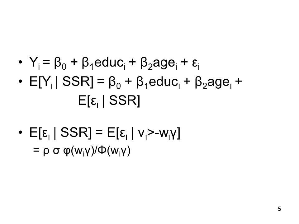 5 Y i = β 0 + β 1 educ i + β 2 age i + ε i E[Y i | SSR] = β 0 + β 1 educ i + β 2 age i + E[ε i | SSR] E[ε i | SSR] = E[ε i | v i >-w i γ] = ρ σ φ(w i γ)/Φ(w i γ)