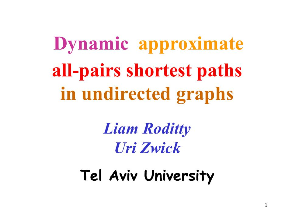 1 all-pairs shortest paths in undirected graphs Liam Roditty Uri Zwick Tel Aviv University approximate Dynamic
