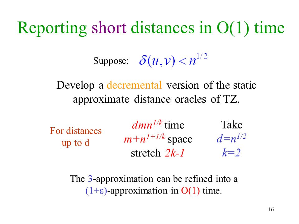16 Reporting short distances in O(1) time Suppose: Develop a decremental version of the static approximate distance oracles of TZ. The 3-approximation