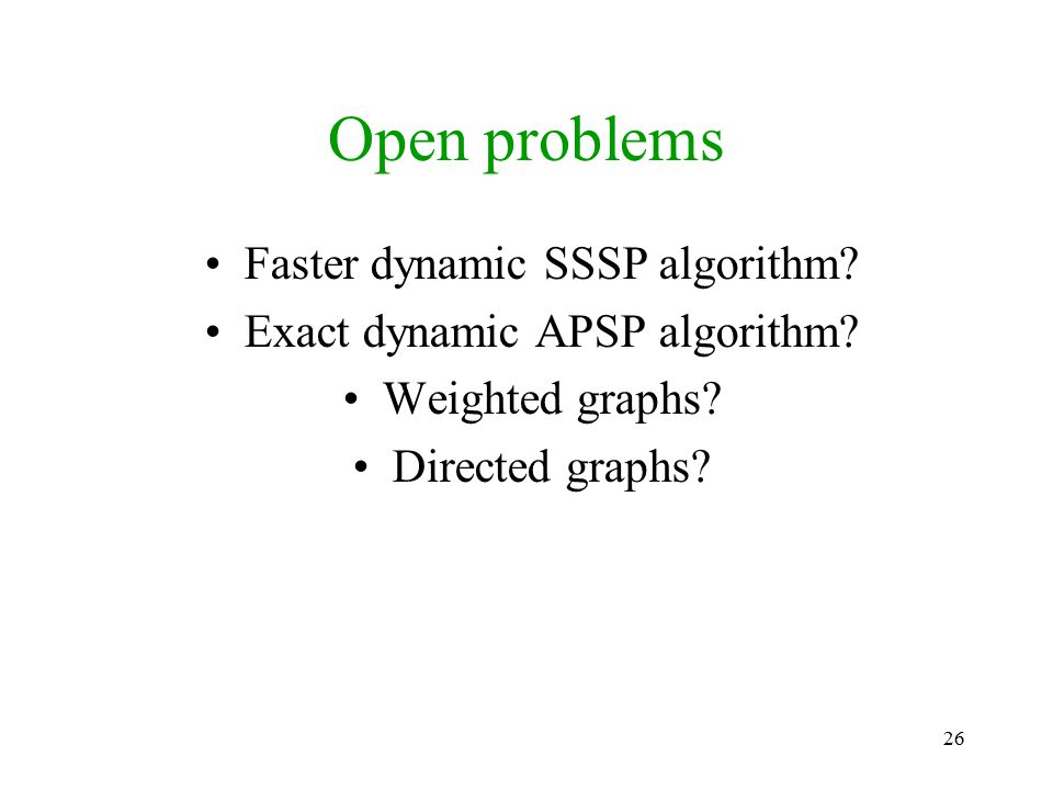 26 Open problems Faster dynamic SSSP algorithm? Exact dynamic APSP algorithm? Weighted graphs? Directed graphs?