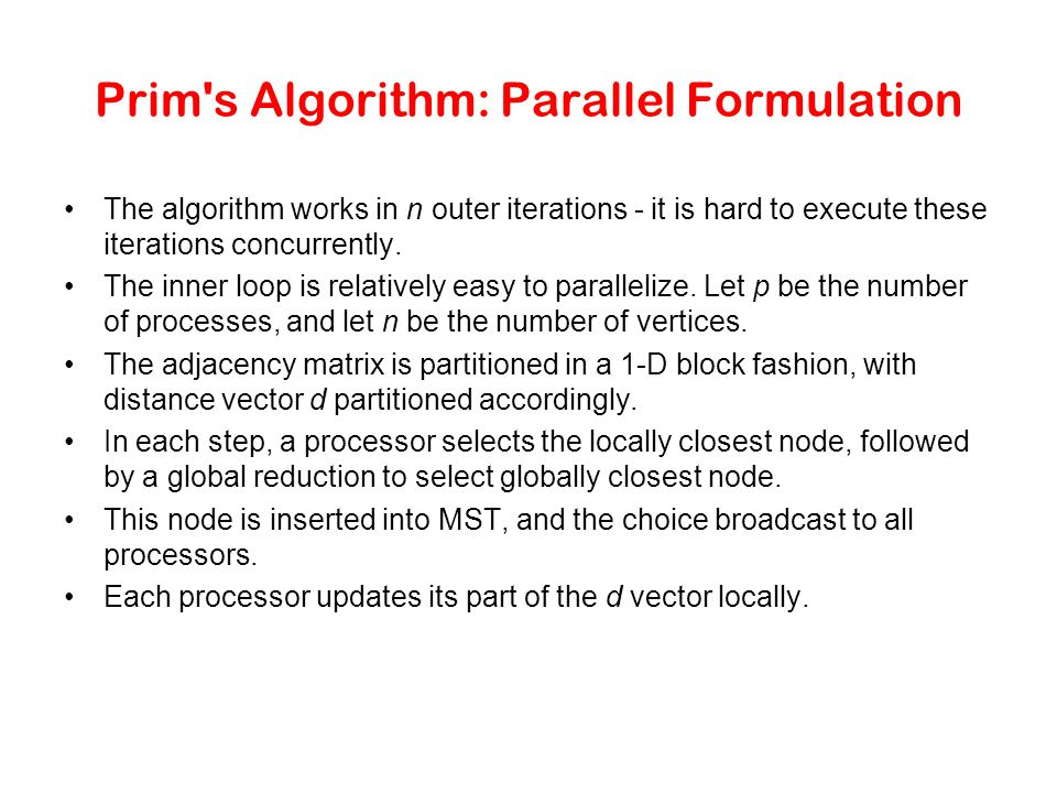 Prim's Algorithm: Parallel Formulation The algorithm works in n outer iterations - it is hard to execute these iterations concurrently. The inner loop