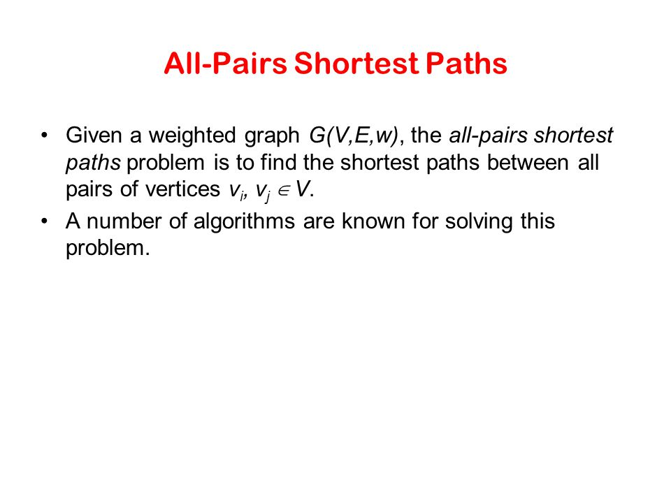 All-Pairs Shortest Paths Given a weighted graph G(V,E,w), the all-pairs shortest paths problem is to find the shortest paths between all pairs of vert