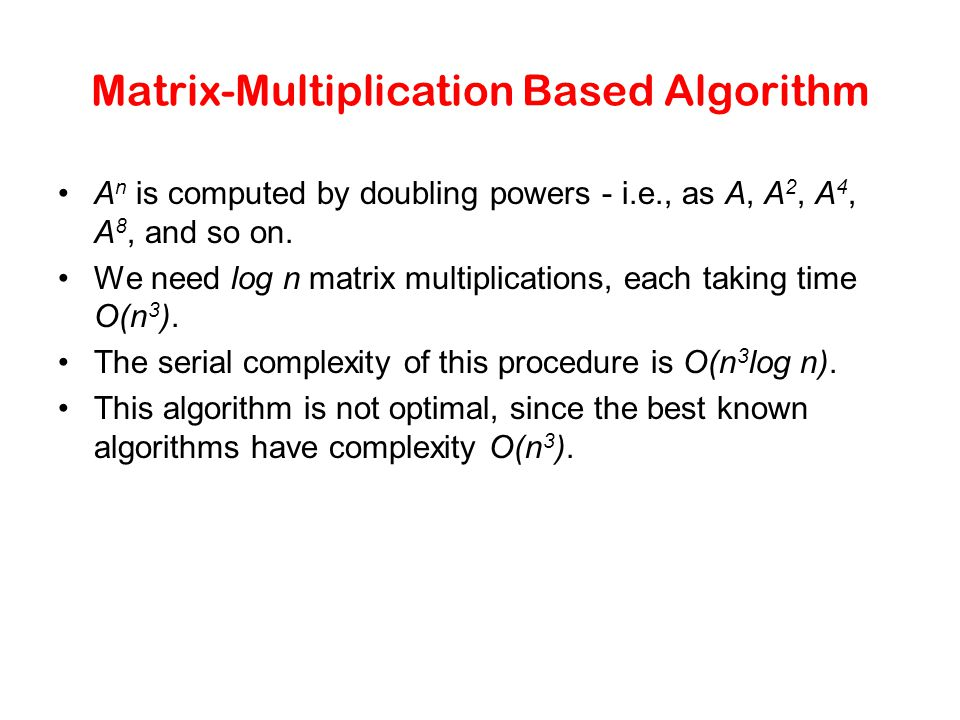A n is computed by doubling powers - i.e., as A, A 2, A 4, A 8, and so on. We need log n matrix multiplications, each taking time O(n 3 ). The serial