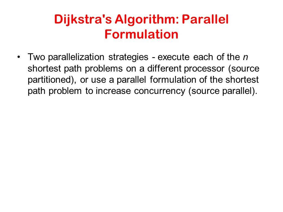 Dijkstra's Algorithm: Parallel Formulation Two parallelization strategies - execute each of the n shortest path problems on a different processor (sou