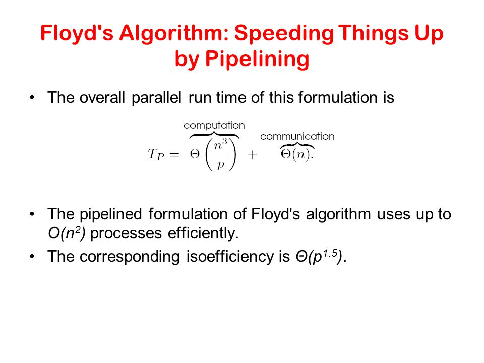 Floyd's Algorithm: Speeding Things Up by Pipelining The overall parallel run time of this formulation is The pipelined formulation of Floyd's algorith