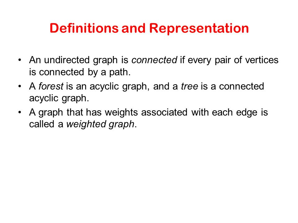 Definitions and Representation An undirected graph is connected if every pair of vertices is connected by a path. A forest is an acyclic graph, and a