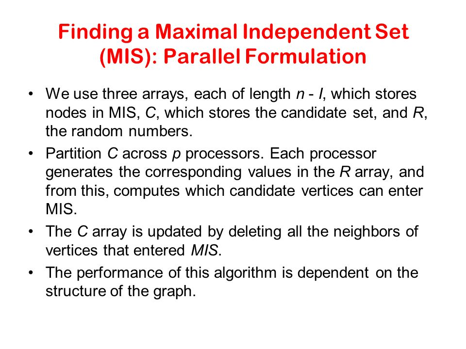 Finding a Maximal Independent Set (MIS): Parallel Formulation We use three arrays, each of length n - I, which stores nodes in MIS, C, which stores th