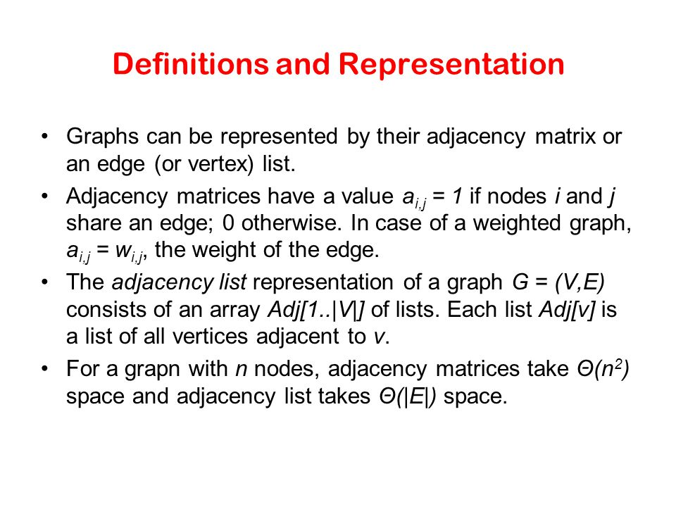 Definitions and Representation Graphs can be represented by their adjacency matrix or an edge (or vertex) list. Adjacency matrices have a value a i,j