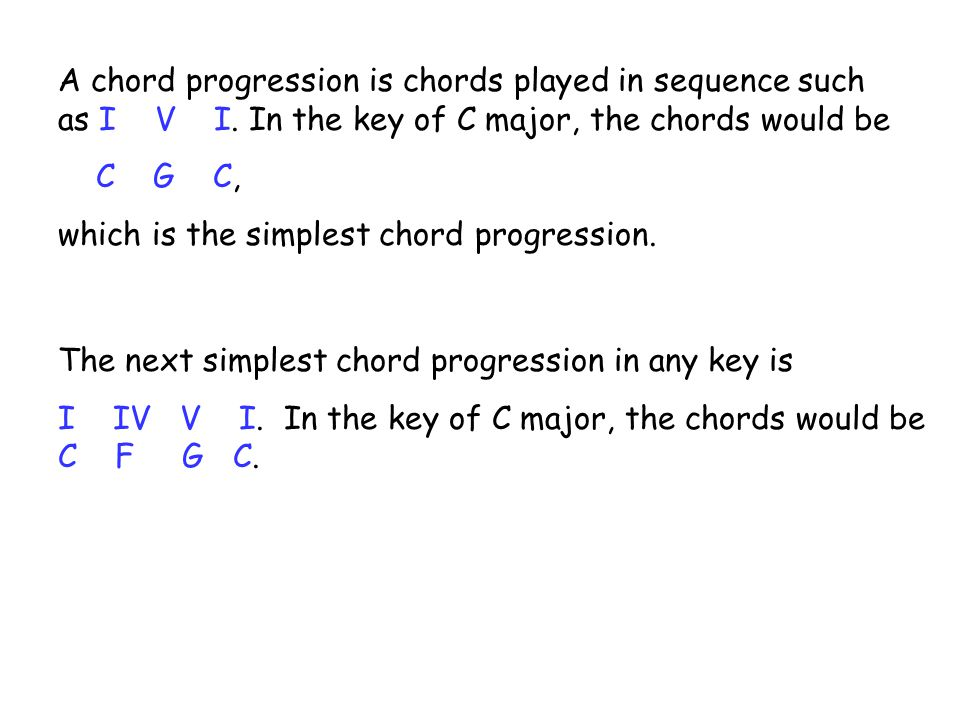 The next simplest chord progression in any key is I IV V I. In the key of C major, the chords would be C F G C. A chord progression is chords played i