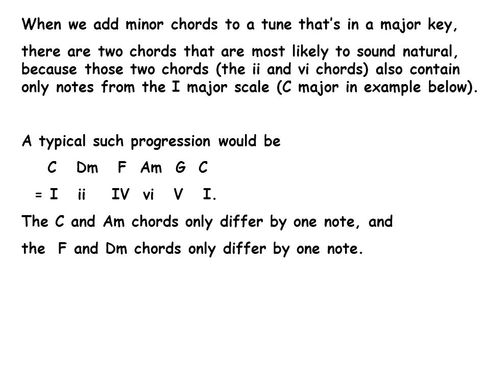 When we add minor chords to a tune that's in a major key, there are two chords that are most likely to sound natural, because those two chords (the ii and vi chords) also contain only notes from the I major scale (C major in example below).