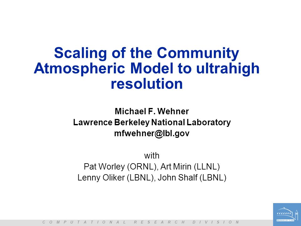 C O M P U T A T I O N A L R E S E A R C H D I V I S I O N Scaling of the Community Atmospheric Model to ultrahigh resolution Michael F. Wehner Lawrenc