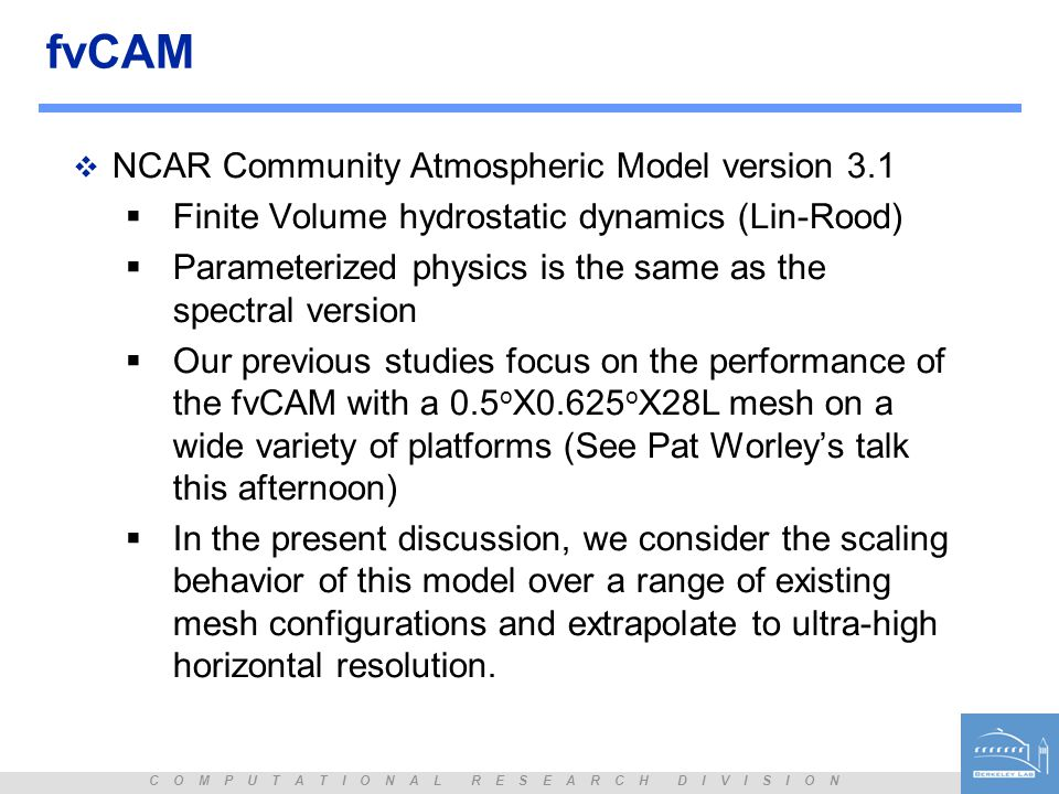 C O M P U T A T I O N A L R E S E A R C H D I V I S I O N fvCAM  NCAR Community Atmospheric Model version 3.1  Finite Volume hydrostatic dynamics (Lin-Rood)  Parameterized physics is the same as the spectral version  Our previous studies focus on the performance of the fvCAM with a 0.5 o X0.625 o X28L mesh on a wide variety of platforms (See Pat Worley's talk this afternoon)  In the present discussion, we consider the scaling behavior of this model over a range of existing mesh configurations and extrapolate to ultra-high horizontal resolution.