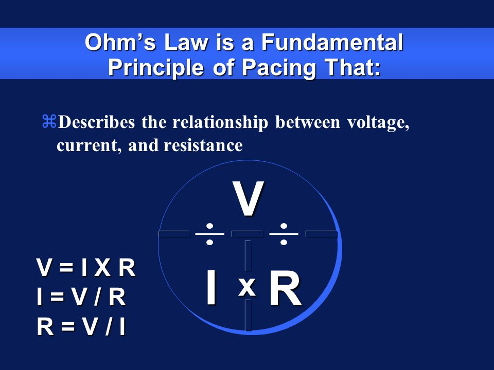 Ohm's Law is a Fundamental Principle of Pacing That: VI R V = I X R I = V / R R = V / I zDescribes the relationship between voltage, current, and resi