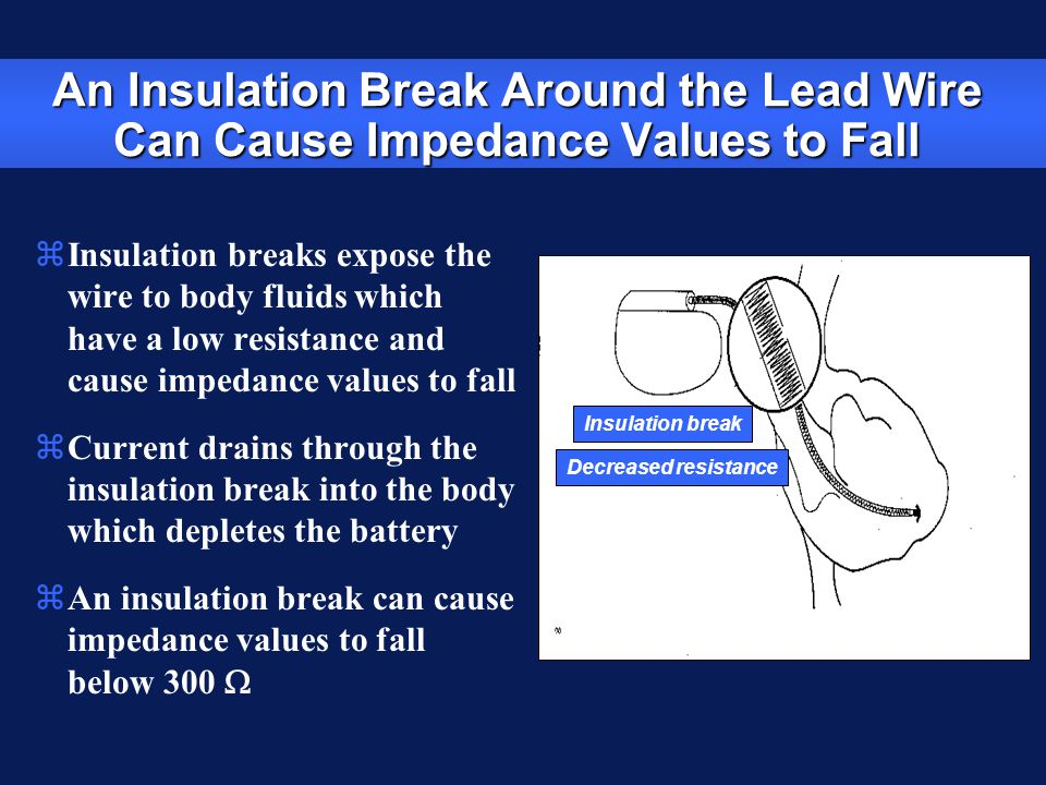 An Insulation Break Around the Lead Wire Can Cause Impedance Values to Fall zInsulation breaks expose the wire to body fluids which have a low resista