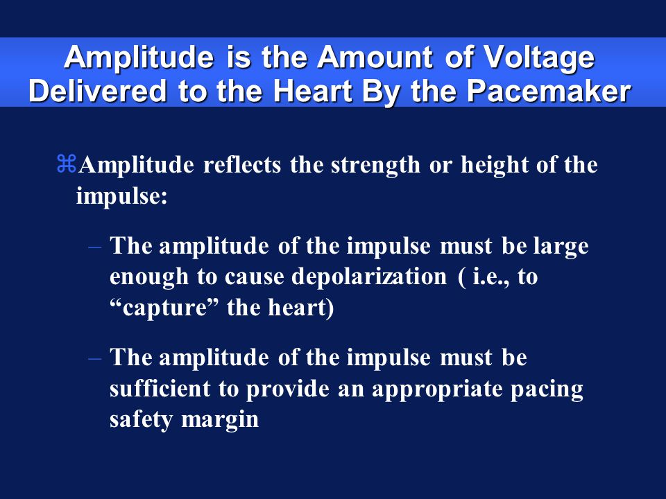 Amplitude is the Amount of Voltage Delivered to the Heart By the Pacemaker zAmplitude reflects the strength or height of the impulse: –The amplitude o