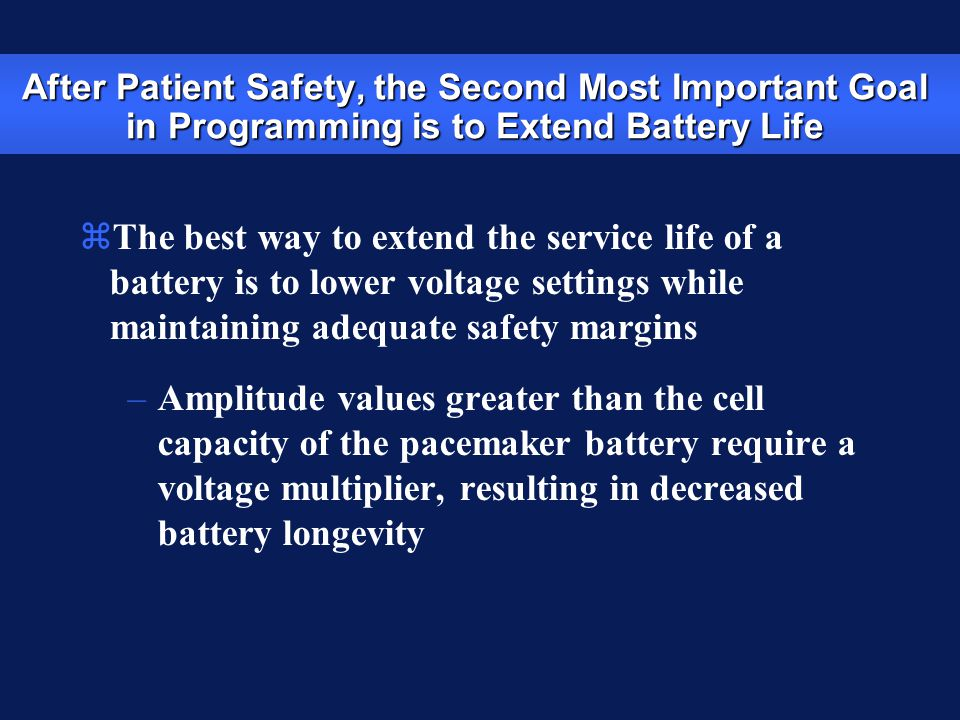 After Patient Safety, the Second Most Important Goal in Programming is to Extend Battery Life zThe best way to extend the service life of a battery is