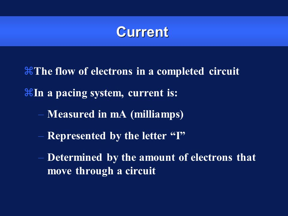 Impedance zThe opposition to current flow zIn a pacing system, impedance is: –Measured in ohms –Represented by the letter R (  for numerical values) –The measurement of the sum of all resistance to the flow of current