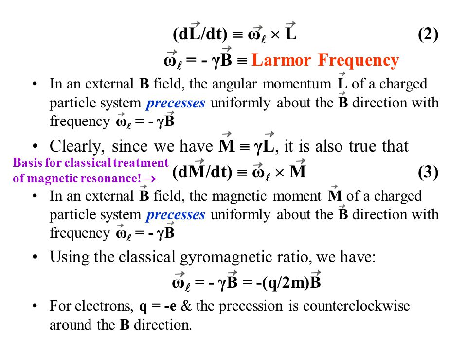 (dL/dt)  ω  L (2) ω = - γB  Larmor Frequency In an external B field, the angular momentum L of a charged particle system precesses uniformly about the B direction with frequency ω = - γB Clearly, since we have M  γL, it is also true that (dM/dt)  ω  M (3) In an external B field, the magnetic moment M of a charged particle system precesses uniformly about the B direction with frequency ω = - γB Using the classical gyromagnetic ratio, we have: ω = - γ B = -(q/2m)B For electrons, q = -e & the precession is counterclockwise around the B direction.
