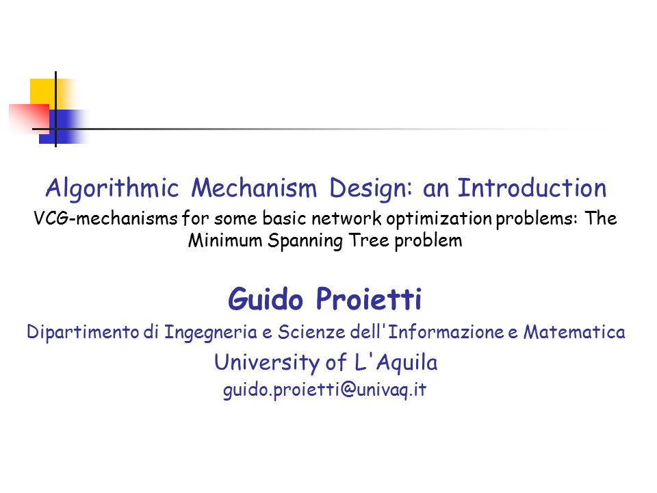Algorithmic Mechanism Design: an Introduction VCG-mechanisms for some basic network optimization problems: The Minimum Spanning Tree problem Guido Proietti Dipartimento di Ingegneria e Scienze dell Informazione e Matematica University of L Aquila guido.proietti@univaq.it