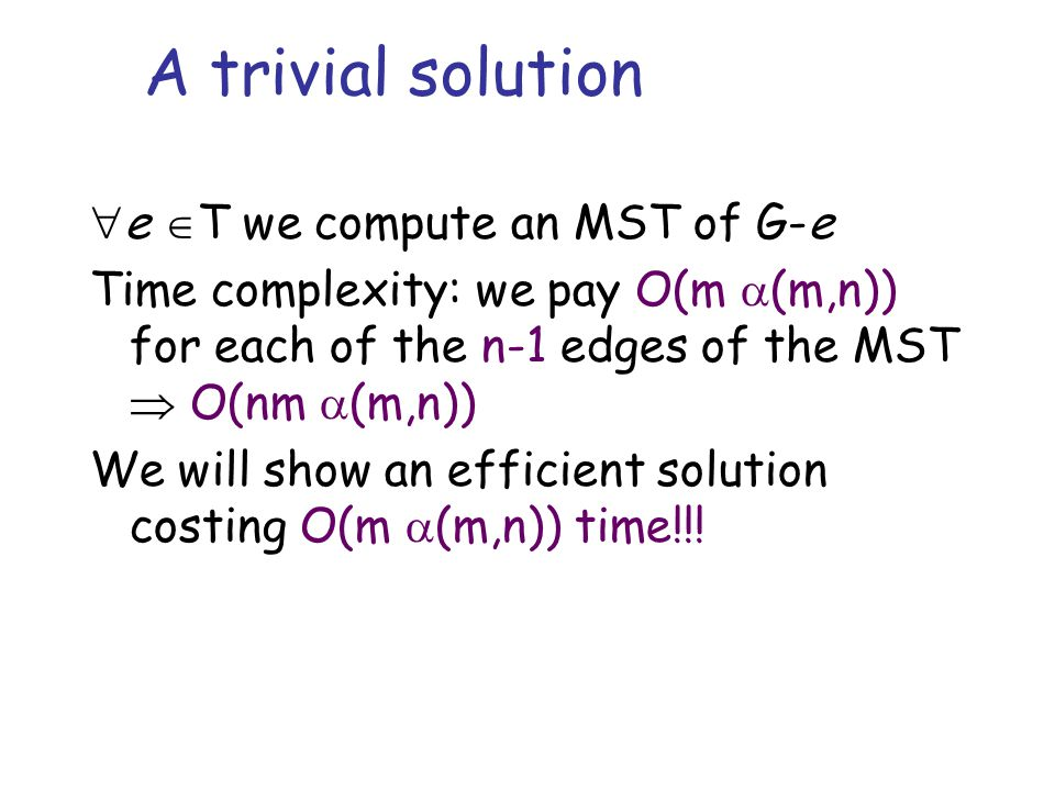 A trivial solution  e  T we compute an MST of G-e Time complexity: we pay O(m  (m,n)) for each of the n-1 edges of the MST  O(nm  (m,n)) We will show an efficient solution costing O(m  (m,n)) time!!!
