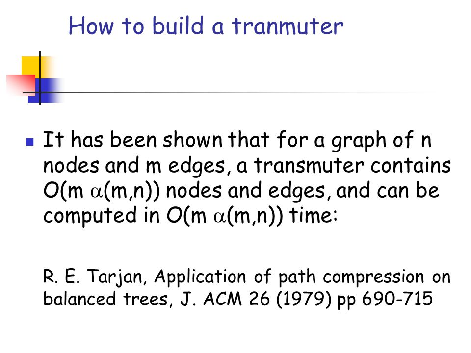 How to build a tranmuter It has been shown that for a graph of n nodes and m edges, a transmuter contains O(m  (m,n)) nodes and edges, and can be computed in O(m  (m,n)) time: R.