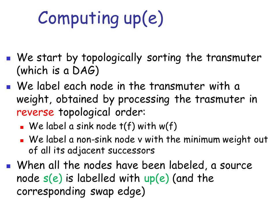 Computing up(e) We start by topologically sorting the transmuter (which is a DAG) We label each node in the transmuter with a weight, obtained by processing the trasmuter in reverse topological order: We label a sink node t(f) with w(f) We label a non-sink node v with the minimum weight out of all its adjacent successors When all the nodes have been labeled, a source node s(e) is labelled with up(e) (and the corresponding swap edge)