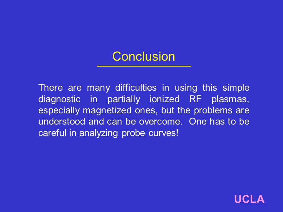 Conclusion UCLA There are many difficulties in using this simple diagnostic in partially ionized RF plasmas, especially magnetized ones, but the problems are understood and can be overcome.