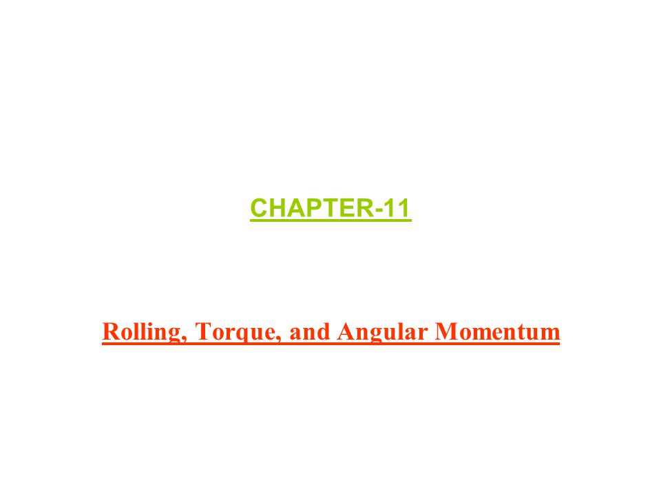CHAPTER-11 Rolling, Torque, and Angular Momentum