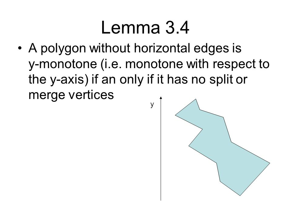 Lemma 3.4 A polygon without horizontal edges is y-monotone (i.e. monotone with respect to the y-axis) if an only if it has no split or merge vertices