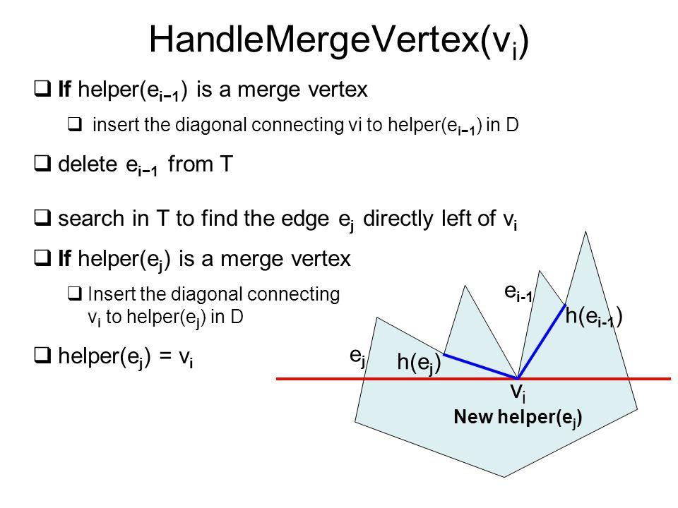 HandleMergeVertex(v i )  If helper(e i−1 ) is a merge vertex  insert the diagonal connecting vi to helper(e i−1 ) in D  delete e i−1 from T  searc