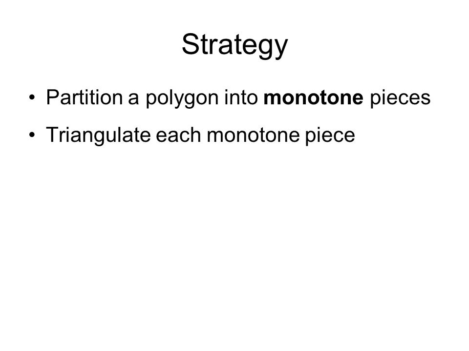 Monotone pieces Thus to partition a polygon into monotone pieces we need to get rid of all split and merge vertices We will do this by adding diagonals during the plane sweep:  A diagonal going upward from each split vertex  A diagonal going downward from each merge vertex