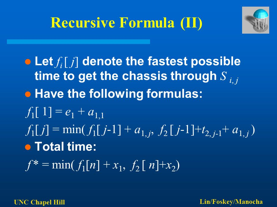 UNC Chapel Hill Lin/Foskey/Manocha Recursive Formula (II) Let f i [ j] denote the fastest possible time to get the chassis through S i, j Have the following formulas: f 1 [ 1] = e 1 + a 1,1 f 1 [ j] = min( f 1 [ j-1] + a 1, j, f 2 [ j-1]+t 2, j-1 + a 1, j ) Total time: f * = min( f 1 [n] + x 1, f 2 [ n]+x 2 )
