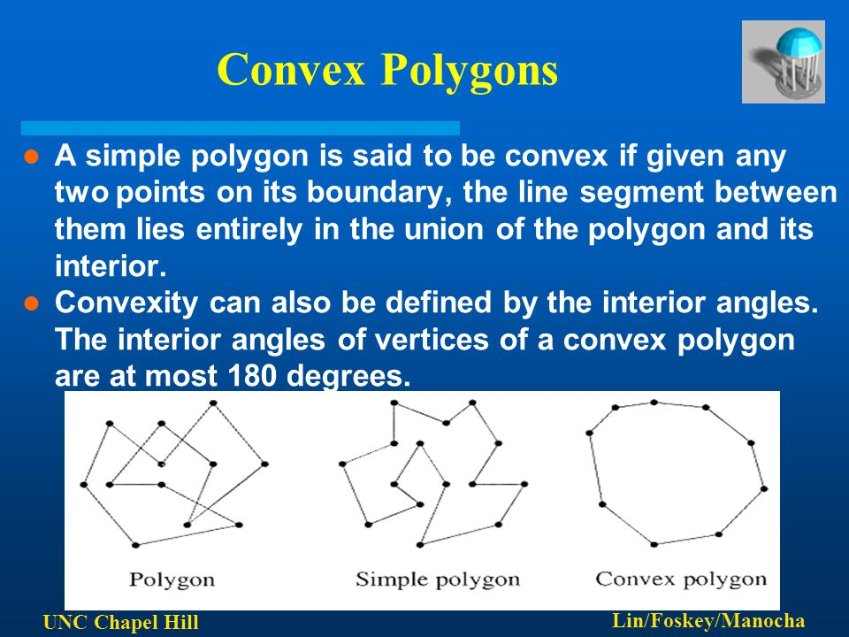 UNC Chapel Hill Lin/Foskey/Manocha Convex Polygons A simple polygon is said to be convex if given any two points on its boundary, the line segment bet