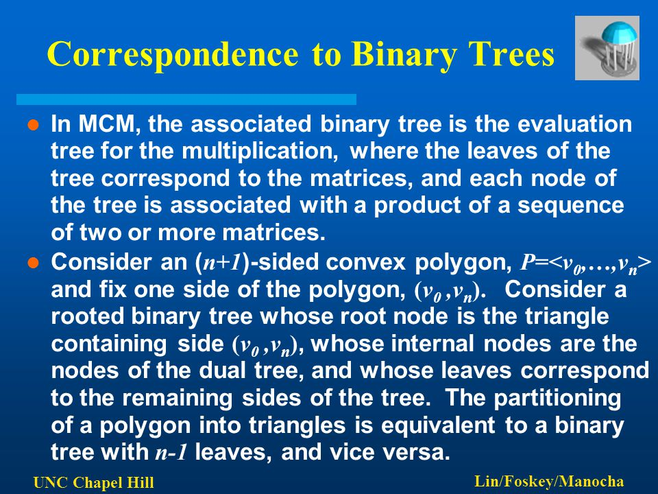 UNC Chapel Hill Lin/Foskey/Manocha Correspondence to Binary Trees In MCM, the associated binary tree is the evaluation tree for the multiplication, where the leaves of the tree correspond to the matrices, and each node of the tree is associated with a product of a sequence of two or more matrices.