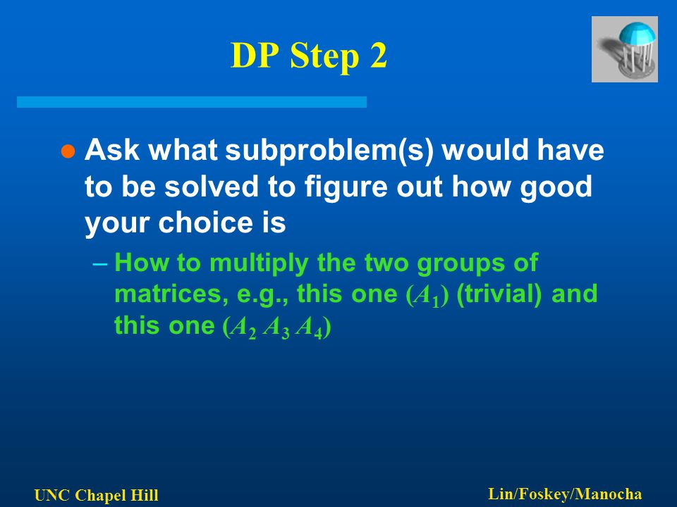 UNC Chapel Hill Lin/Foskey/Manocha DP Step 2 Ask what subproblem(s) would have to be solved to figure out how good your choice is –How to multiply the two groups of matrices, e.g., this one (A 1 ) (trivial) and this one (A 2 A 3 A 4 )