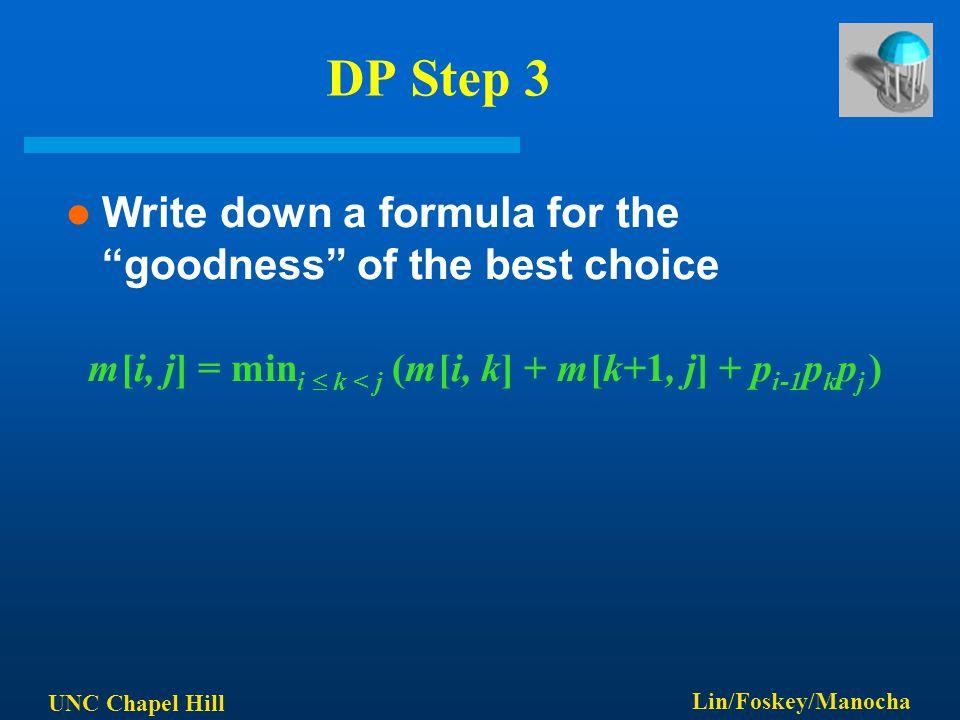 "UNC Chapel Hill Lin/Foskey/Manocha DP Step 3 Write down a formula for the ""goodness"" of the best choice m[i, j] = min i  k < j (m[i, k] + m[k+1, j] +"