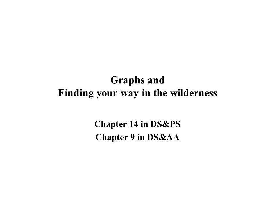 Graphs and Finding your way in the wilderness Chapter 14 in DS&PS Chapter 9 in DS&AA