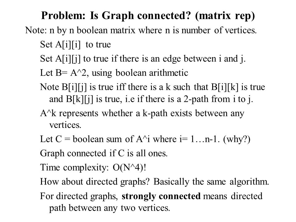 Problem: Is Graph connected? (matrix rep) Note: n by n boolean matrix where n is number of vertices. Set A[i][i] to true Set A[i][j] to true if there