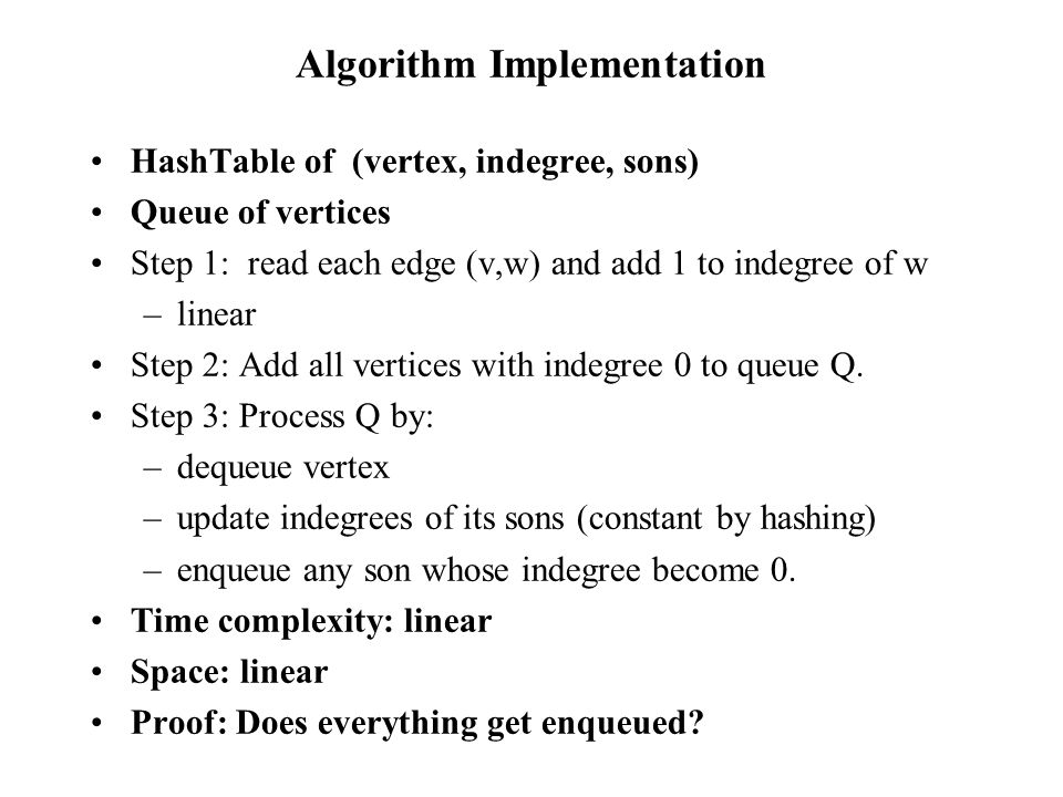 Algorithm Implementation HashTable of (vertex, indegree, sons) Queue of vertices Step 1: read each edge (v,w) and add 1 to indegree of w –linear Step