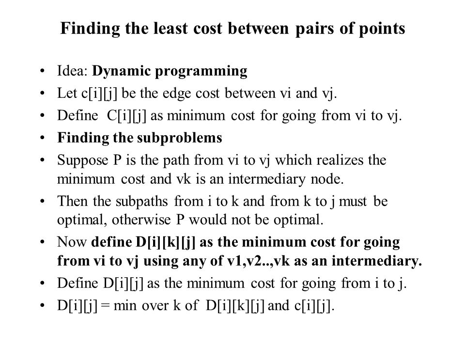 Finding the least cost between pairs of points Idea: Dynamic programming Let c[i][j] be the edge cost between vi and vj. Define C[i][j] as minimum cos