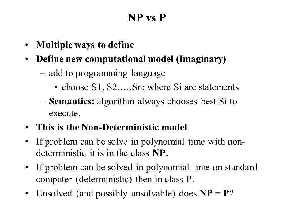 NP vs P Multiple ways to define Define new computational model (Imaginary) –add to programming language choose S1, S2,….Sn; where Si are statements –S