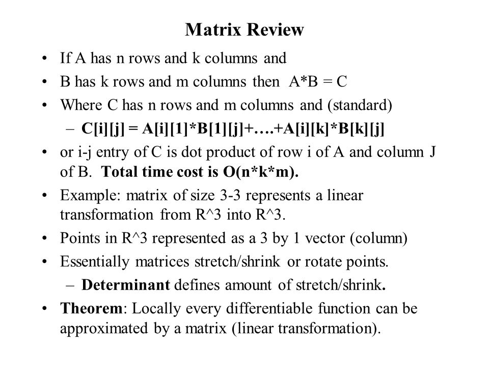 Matrix Review If A has n rows and k columns and B has k rows and m columns then A*B = C Where C has n rows and m columns and (standard) –C[i][j] = A[i